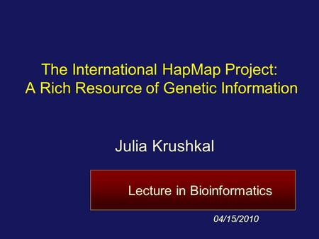 Julia Krushkal 4/11/2017 The International HapMap Project: A Rich Resource of Genetic Information Julia Krushkal Lecture in Bioinformatics 04/15/2010.