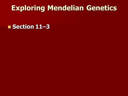 Exploring Mendelian Genetics Section 11–3 Section 11–3.