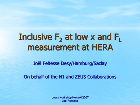 Low x workshop Helsinki 2007 Joël Feltesse 1 Inclusive F 2 at low x and F L measurement at HERA Joël Feltesse Desy/Hamburg/Saclay On behalf of the H1 and.