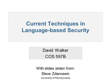 Current Techniques in Language-based Security David Walker COS 597B With slides stolen from: Steve Zdancewic University of Pennsylvania.