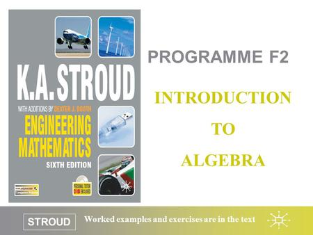 STROUD Worked examples and exercises are in the text PROGRAMME F2 INTRODUCTION TO ALGEBRA.