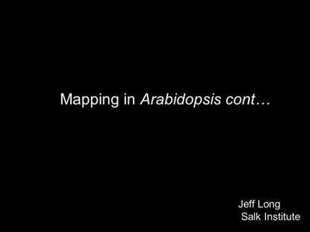 Mapping in Arabidopsis cont… Jeff Long Salk Institute.