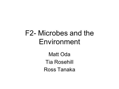 F2- Microbes and the Environment Matt Oda Tia Rosehill Ross Tanaka.