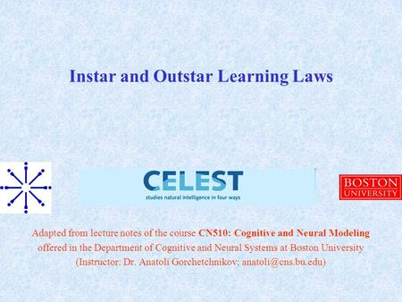 Instar and Outstar Learning Laws Adapted from lecture notes of the course CN510: Cognitive and Neural Modeling offered in the Department of Cognitive and.