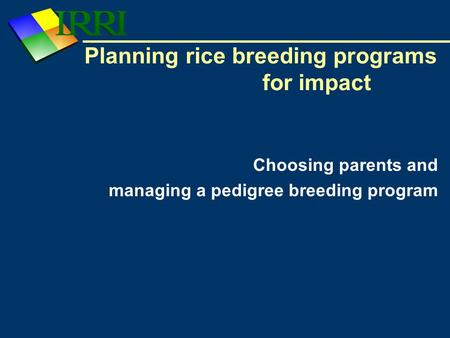 Planning rice breeding programs for impact Choosing parents and managing a pedigree breeding program.