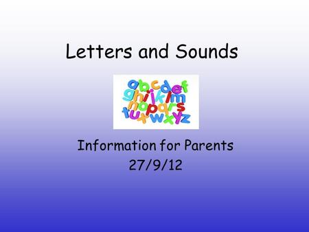 Letters and Sounds Information for Parents 27/9/12.