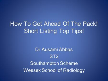 How To Get Ahead Of The Pack! Short Listing Top Tips! Dr Ausami Abbas ST2 Southampton Scheme Wessex School of Radiology.
