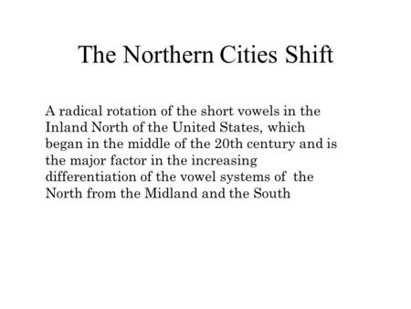 The Northern Cities Shift A radical rotation of the short vowels in the Inland North of the United States, which began in the middle of the 20th century.