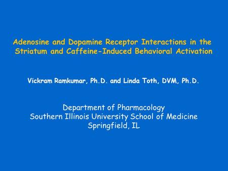 Adenosine and Dopamine Receptor Interactions in the Striatum and Caffeine-Induced Behavioral Activation Vickram Ramkumar, Ph.D. and Linda Toth, DVM, Ph.D.