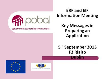 ERF and EIF Information Meeting Key Messages in Preparing an Application 5 th September 2013 F2 Rialto Dublin.