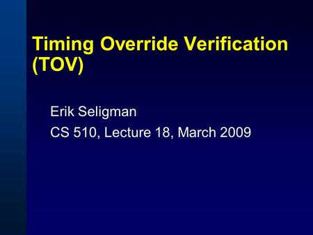 Timing Override Verification (TOV) Erik Seligman CS 510, Lecture 18, March 2009.