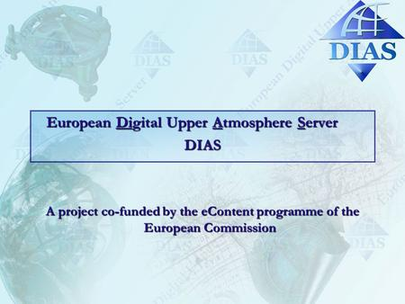 European Digital Upper Atmosphere Server DIAS A project co-funded by the eContent programme of the European Commission.
