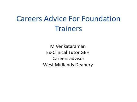 Careers Advice For Foundation Trainers M Venkataraman Ex-Clinical Tutor GEH Careers advisor West Midlands Deanery.