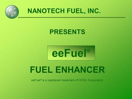 NANOTECH FUEL, INC. PRESENTS FUEL ENHANCER eeFuel ® is a registered trademark of H2OIL Corporation eeFuel ®