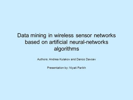 Data mining in wireless sensor networks based on artificial neural-networks algorithms Authors: Andrea Kulakov and Danco Davcev Presentation by: Niyati.