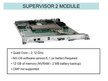 SUPERVISOR 2 MODULE Quad Core – 2.12 GHz NX-OS software version 6.1 (or better) Required 12 GB of memory (NVRAM – 2 MB battery backup) CMP not supported.