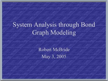 System Analysis through Bond Graph Modeling Robert McBride May 3, 2005.