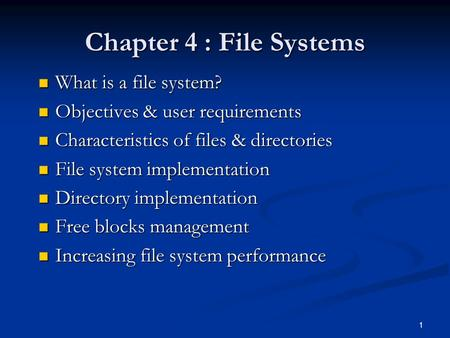 1 Chapter 4 : File Systems What is a file system? What is a file system? Objectives & user requirements Objectives & user requirements Characteristics.
