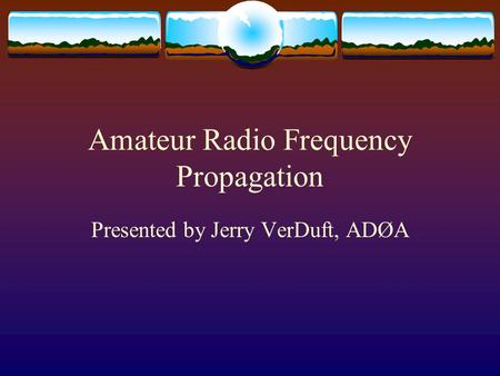 Amateur Radio Frequency Propagation Presented by Jerry VerDuft, ADØA.