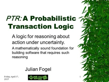 Friday, April 17, 2015 1 PTR: A Probabilistic Transaction Logic Julian Fogel A logic for reasoning about action under uncertainty. A mathematically sound.