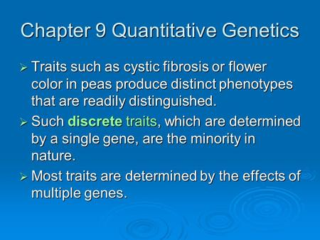 Chapter 9 Quantitative Genetics  Traits such as cystic fibrosis or flower color in peas produce distinct phenotypes that are readily distinguished. 