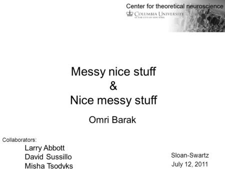 Omri Barak Collaborators: Larry Abbott David Sussillo Misha Tsodyks Sloan-Swartz July 12, 2011 Messy nice stuff & Nice messy stuff.