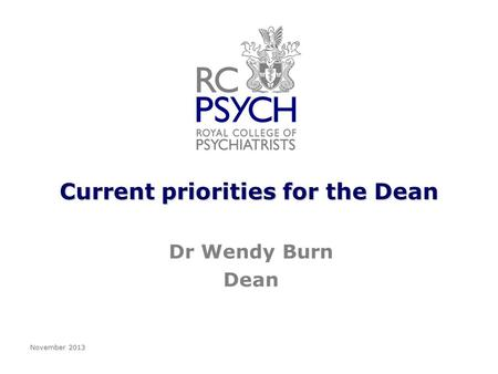 Current priorities for the Dean Dr Wendy Burn Dean November 2013.