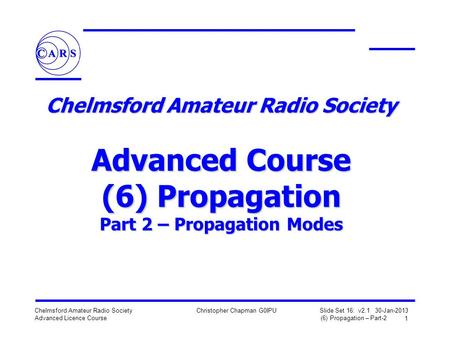 1 Chelmsford Amateur Radio Society Advanced Licence Course Christopher Chapman G0IPU Slide Set 16: v2.1 30-Jan-2013 (6) Propagation – Part-2 Chelmsford.