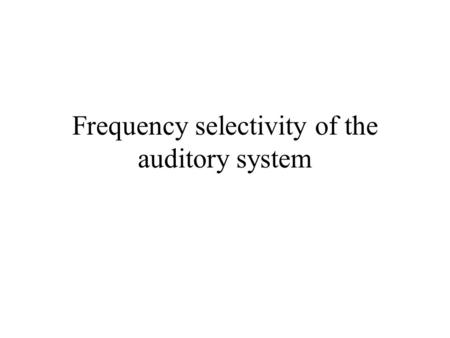 Frequency selectivity of the auditory system. Frequency selectivity Important for aspects of auditory perception such as, pitch, loudness, timbre, melody,