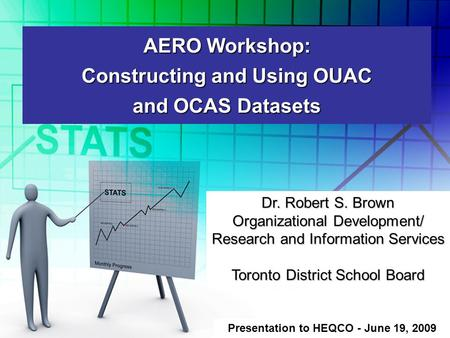 AERO Workshop: Constructing and Using OUAC and OCAS Datasets Presentation to HEQCO - June 19, 2009 Dr. Robert S. Brown Organizational Development/ Research.