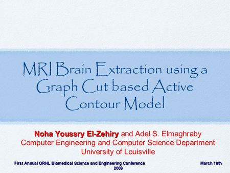 MRI Brain Extraction using a Graph Cut based Active Contour Model Noha Youssry El-Zehiry Noha Youssry El-Zehiry and Adel S. Elmaghraby Computer Engineering.
