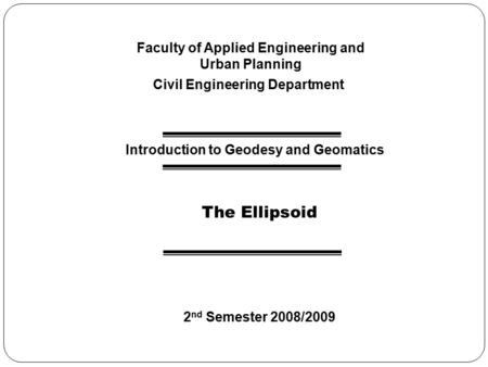 Faculty of Applied Engineering and Urban Planning Civil Engineering Department Introduction to Geodesy and Geomatics The Ellipsoid 2 nd Semester 2008/2009.