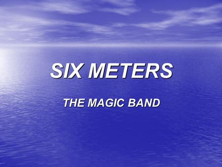 SIX METERS THE MAGIC BAND. Amateur Privileges 6 Meters 50.0 to 54.0 MHz 6 Meters 50.0 to 54.0 MHz All Amateurs except Novices: All Amateurs except Novices: