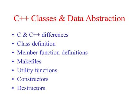 C++ Classes & Data Abstraction C & C++ differences Class definition Member function definitions Makefiles Utility functions Constructors Destructors.