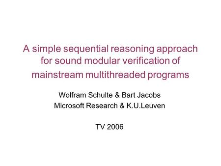 A simple sequential reasoning approach for sound modular verification of mainstream multithreaded programs Wolfram Schulte & Bart Jacobs Microsoft Research.