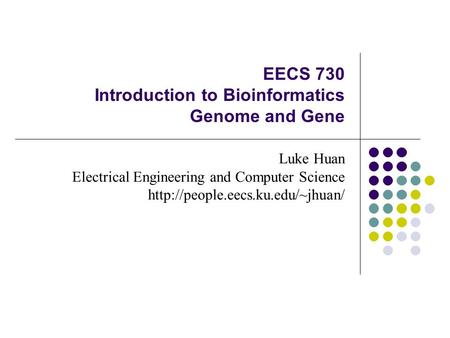 EECS 730 Introduction to Bioinformatics Genome and Gene Luke Huan Electrical Engineering and Computer Science