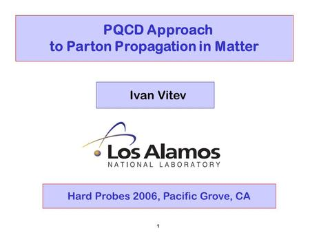 1 PQCD Approach to Parton Propagation in Matter Ivan Vitev Hard Probes 2006, Pacific Grove, CA.