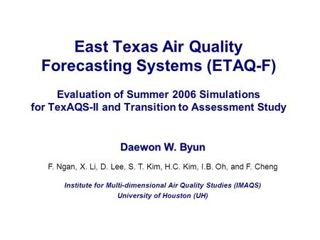 East Texas Air Quality Forecasting Systems (ETAQ-F) Evaluation of Summer 2006 Simulations for TexAQS-II and Transition to Assessment Study Daewon W. Byun.