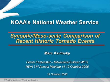 Synoptic/Meso-scale Comparison of Recent Historic Tornado Events Marc Kavinsky Senior Forecaster – Milwaukee/Sullivan WFO NWA 31 st Annual Meeting 14-19.