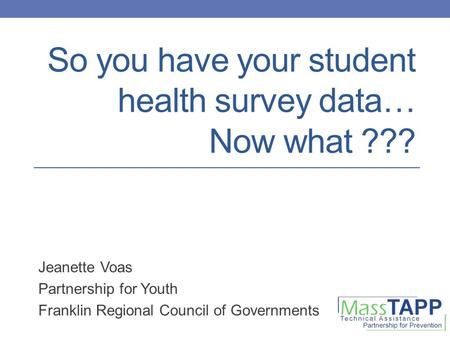So you have your student health survey data… Now what ??? Jeanette Voas Partnership for Youth Franklin Regional Council of Governments.