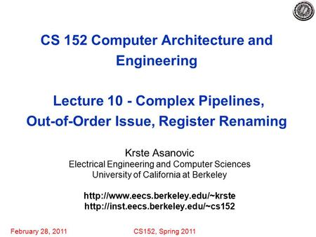 February 28, 2011CS152, Spring 2011 CS 152 Computer Architecture and Engineering Lecture 10 - Complex Pipelines, Out-of-Order Issue, Register Renaming.