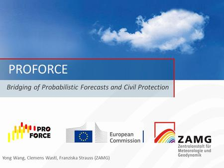 PROFORCE Bridging of Probabilistic Forecasts and Civil Protection Yong Wang, Clemens Wastl, Franziska Strauss (ZAMG)