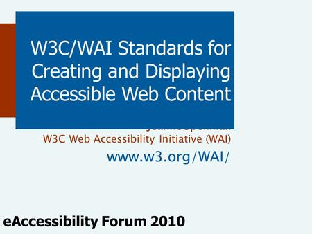 Jeanne Spellman W3C Web Accessibility Initiative (WAI) www.w3.org/WAI/ W3C/WAI Standards for Creating and Displaying Accessible Web Content eAccessibility.