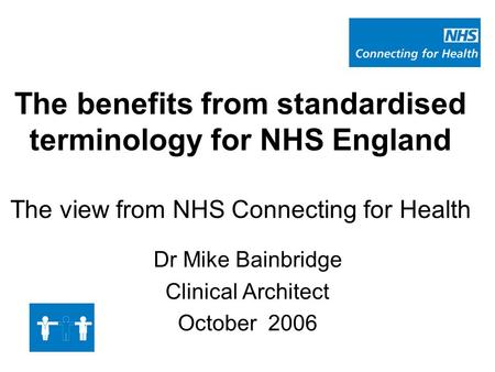 The benefits from standardised terminology for NHS England The view from NHS Connecting for Health Dr Mike Bainbridge Clinical Architect October 2006.