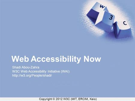 Copyright © 2012 W3C (MIT, ERCIM, Keio) Web Accessibility Now Shadi Abou-Zahra W3C Web Accessibility Initiative (WAI)