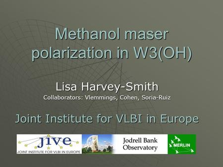 Methanol maser polarization in W3(OH) Lisa Harvey-Smith Collaborators: Vlemmings, Cohen, Soria-Ruiz Joint Institute for VLBI in Europe.