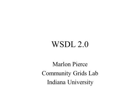 WSDL 2.0 Marlon Pierce Community Grids Lab Indiana University.