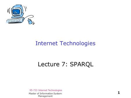 95-733 Internet Technologies 1 Master of Information System Management Internet Technologies Lecture 7: SPARQL.