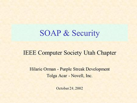 SOAP & Security IEEE Computer Society Utah Chapter Hilarie Orman - Purple Streak Development Tolga Acar - Novell, Inc. October 24, 2002.