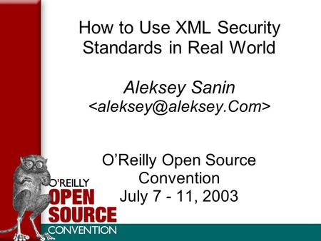 How to Use XML Security Standards in Real World Aleksey Sanin O'Reilly Open Source Convention July 7 - 11, 2003.
